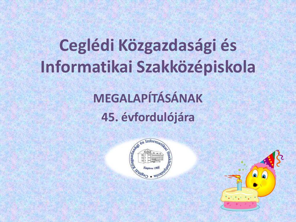Ceglédi Közgazdasági és Informatikai Szakközépiskola MEGALAPÍTÁSÁNAK 45. évfordulójára