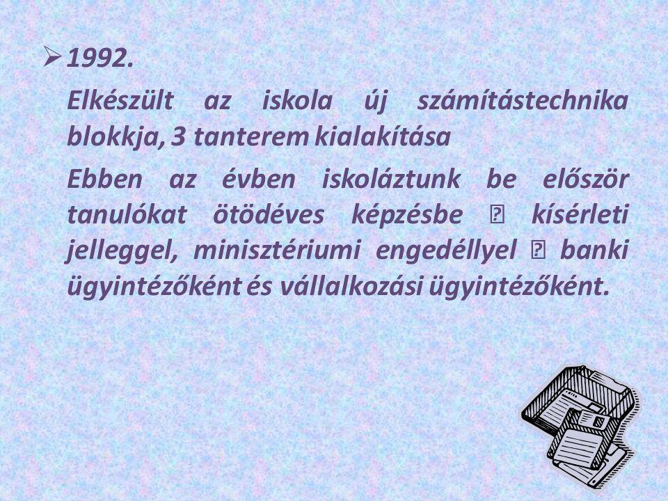  1992. Elkészült az iskola új számítástechnika blokkja, 3 tanterem kialakítása Ebben az évben iskoláztunk be először tanulókat ötödéves képzésbe – kí