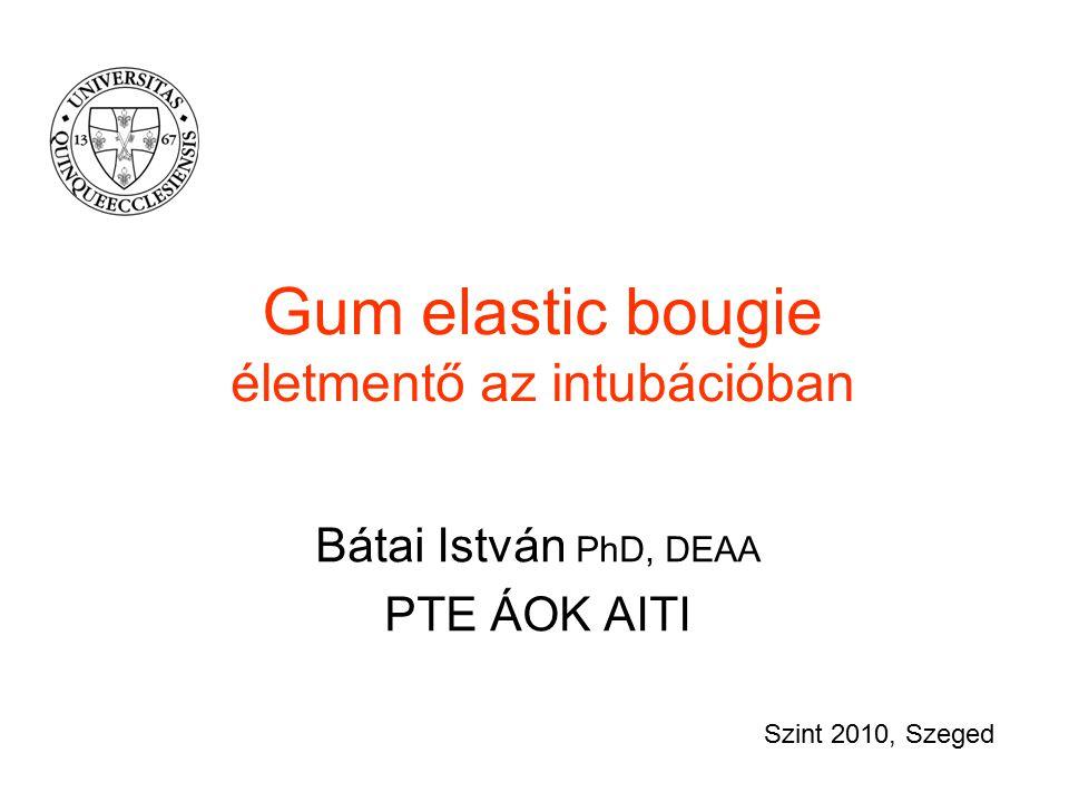 Gum elastic bougie életmentő az intubációban Bátai István PhD, DEAA PTE ÁOK AITI Szint 2010, Szeged