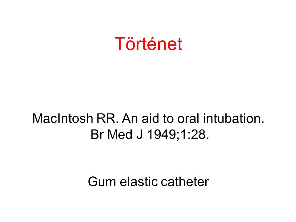 Történet MacIntosh RR. An aid to oral intubation. Br Med J 1949;1:28. Gum elastic catheter