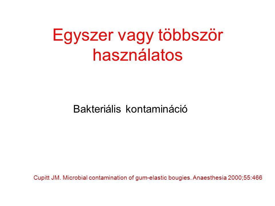 Egyszer vagy többször használatos Cupitt JM. Microbial contamination of gum-elastic bougies. Anaesthesia 2000;55:466 Bakteriális kontamináció