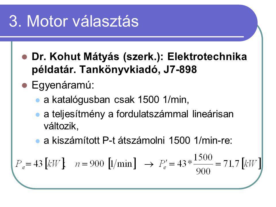 3. Motor választás Dr. Kohut Mátyás (szerk.): Elektrotechnika példatár. Tankönyvkiadó, J7-898 Egyenáramú: a katalógusban csak 1500 1/min, a teljesítmé