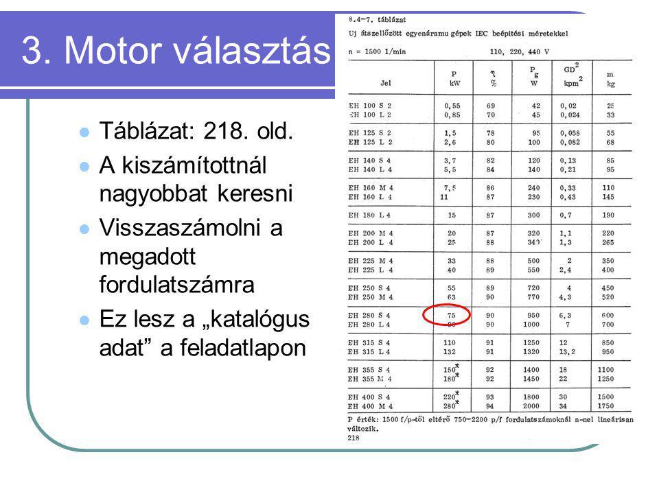 """3. Motor választás Táblázat: 218. old. A kiszámítottnál nagyobbat keresni Visszaszámolni a megadott fordulatszámra Ez lesz a """"katalógus adat"""" a felada"""