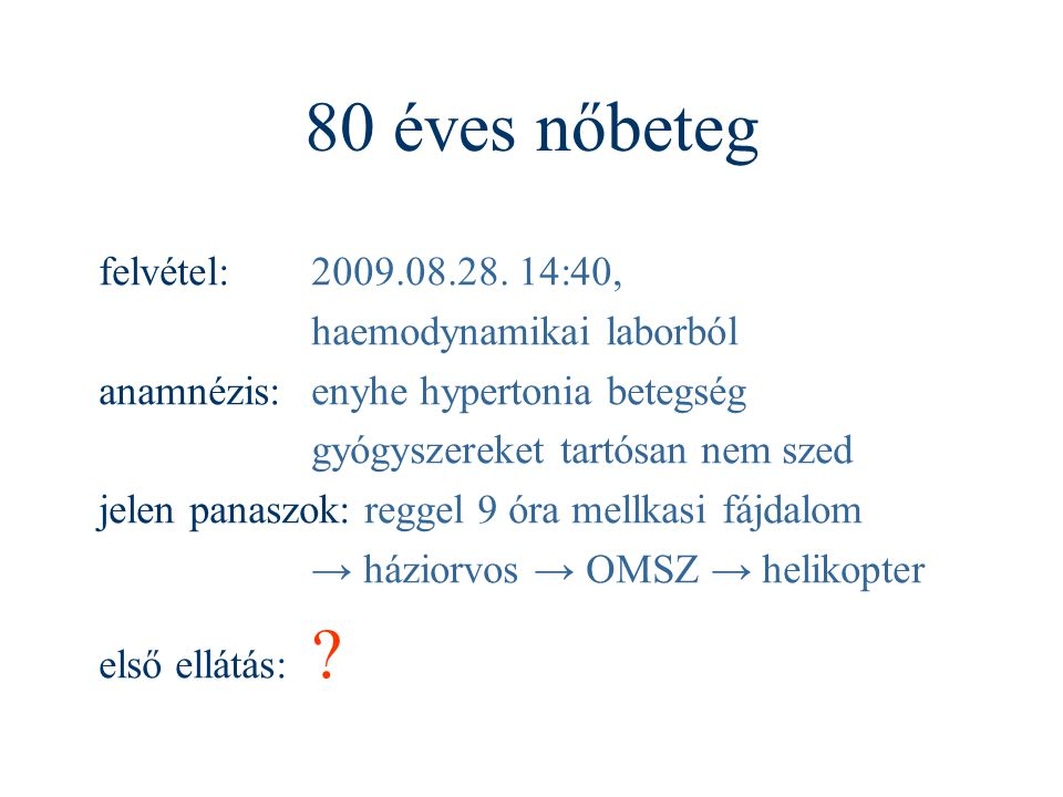 80 éves nőbeteg felvétel:2009.08.28. 14:40, haemodynamikai laborból anamnézis:enyhe hypertonia betegség gyógyszereket tartósan nem szed jelen panaszok