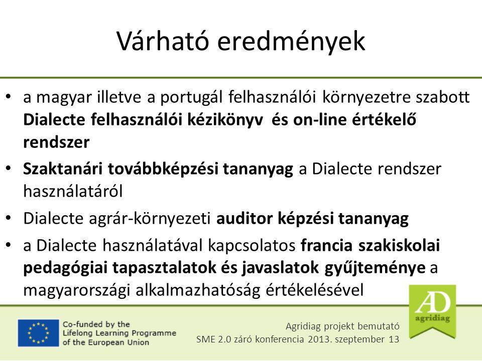 Várható eredmények a magyar illetve a portugál felhasználói környezetre szabott Dialecte felhasználói kézikönyv és on-line értékelő rendszer Szaktanári továbbképzési tananyag a Dialecte rendszer használatáról Dialecte agrár-környezeti auditor képzési tananyag a Dialecte használatával kapcsolatos francia szakiskolai pedagógiai tapasztalatok és javaslatok gyűjteménye a magyarországi alkalmazhatóság értékelésével Agridiag projekt bemutató SME 2.0 záró konferencia 2013.