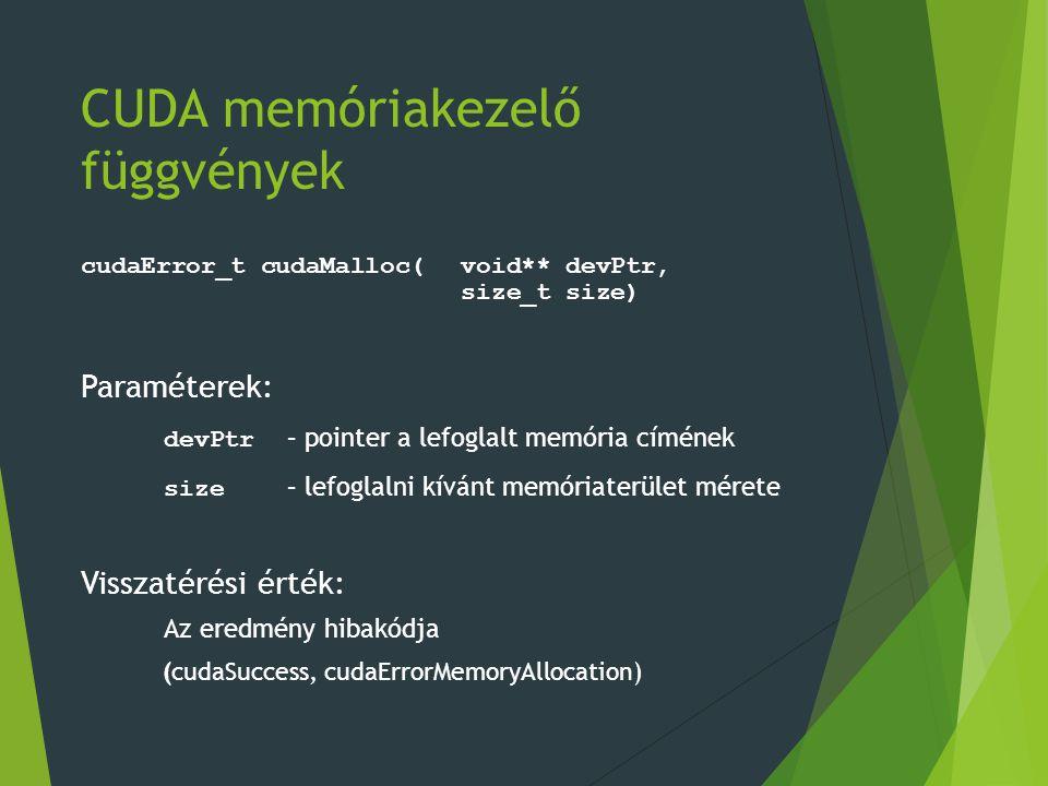 CUDA memóriakezelő függvények cudaError_t cudaMalloc(void** devPtr, size_t size) Paraméterek: devPtr – pointer a lefoglalt memória címének size – lefoglalni kívánt memóriaterület mérete Visszatérési érték: Az eredmény hibakódja (cudaSuccess, cudaErrorMemoryAllocation)
