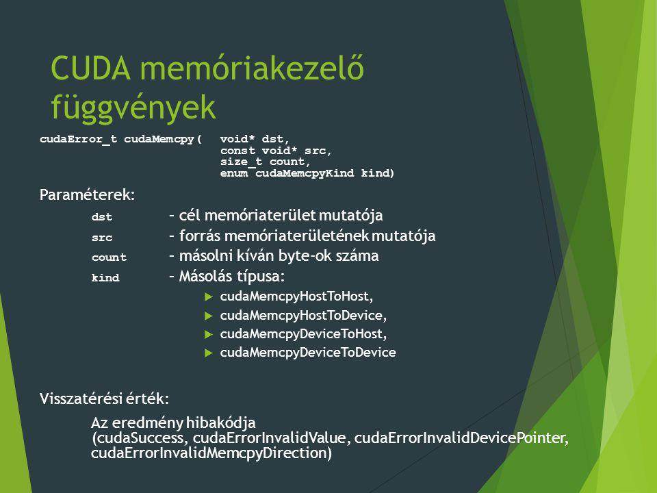 CUDA memóriakezelő függvények cudaError_t cudaMemcpy(void* dst, const void* src, size_t count, enum cudaMemcpyKind kind) Paraméterek: dst – cél memóriaterület mutatója src – forrás memóriaterületének mutatója count – másolni kíván byte-ok száma kind – Másolás típusa:  cudaMemcpyHostToHost,  cudaMemcpyHostToDevice,  cudaMemcpyDeviceToHost,  cudaMemcpyDeviceToDevice Visszatérési érték: Az eredmény hibakódja (cudaSuccess, cudaErrorInvalidValue, cudaErrorInvalidDevicePointer, cudaErrorInvalidMemcpyDirection)