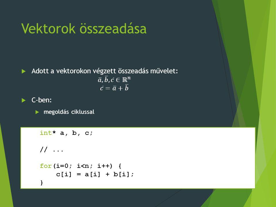 Vektorok összeadása int* a, b, c; //... for(i=0; i<n; i++) { c[i] = a[i] + b[i]; }