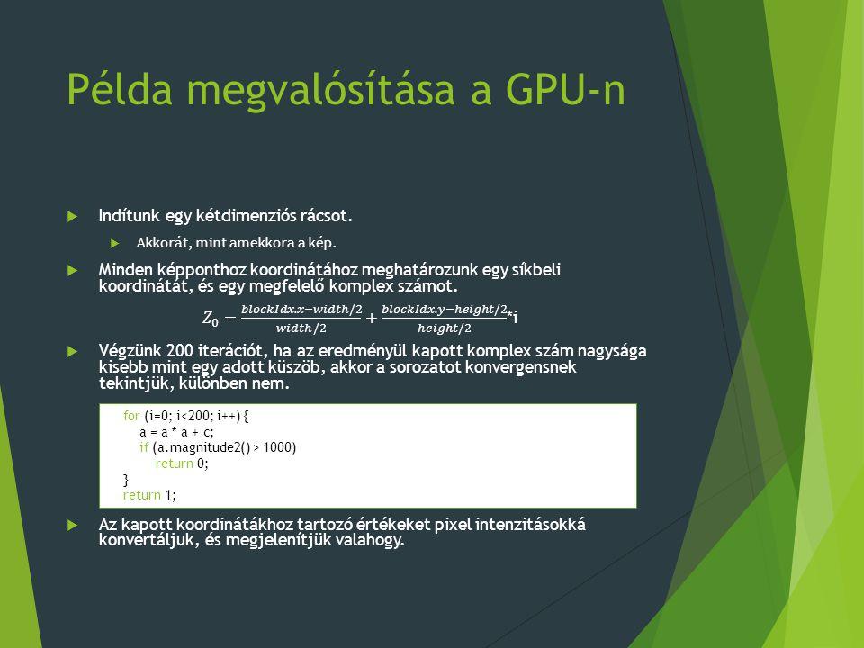 Példa megvalósítása a GPU-n for (i=0; i<200; i++) { a = a * a + c; if (a.magnitude2() > 1000) return 0; } return 1;