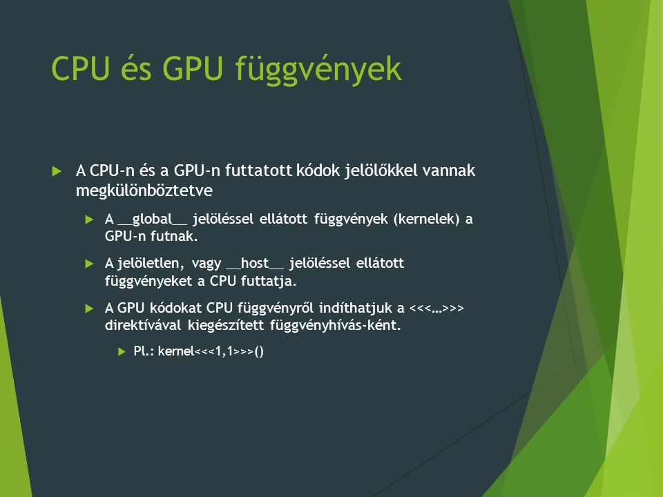 CPU és GPU függvények  A CPU-n és a GPU-n futtatott kódok jelölőkkel vannak megkülönböztetve  A __global__ jelöléssel ellátott függvények (kernelek) a GPU-n futnak.