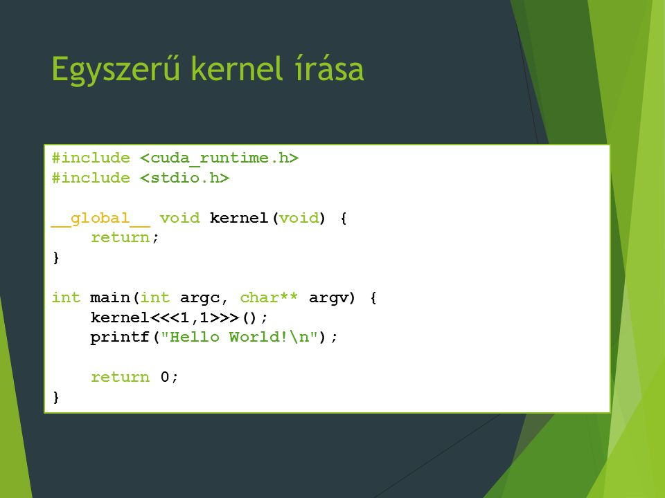 Egyszerű kernel írása #include __global__ void kernel(void) { return; } int main(int argc, char** argv) { kernel >>(); printf( Hello World!\n ); return 0; }