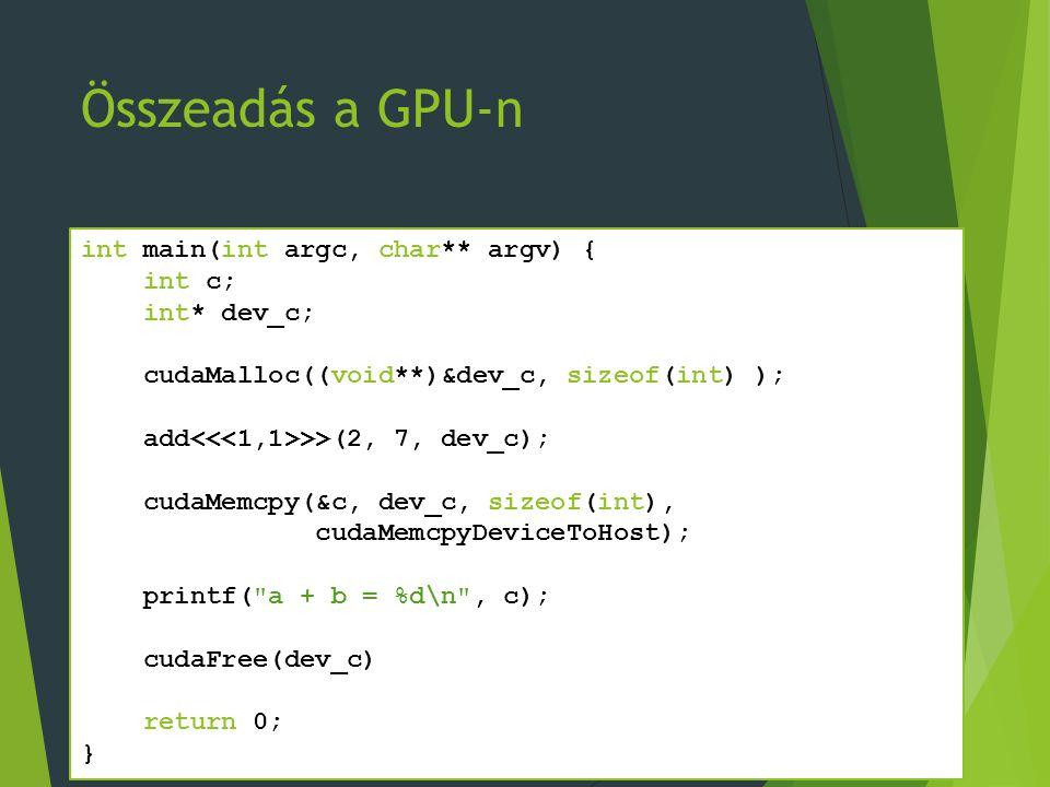 Összeadás a GPU-n int main(int argc, char** argv) { int c; int* dev_c; cudaMalloc((void**)&dev_c, sizeof(int) ); add >>(2, 7, dev_c); cudaMemcpy(&c, dev_c, sizeof(int), cudaMemcpyDeviceToHost); printf( a + b = %d\n , c); cudaFree(dev_c) return 0; }