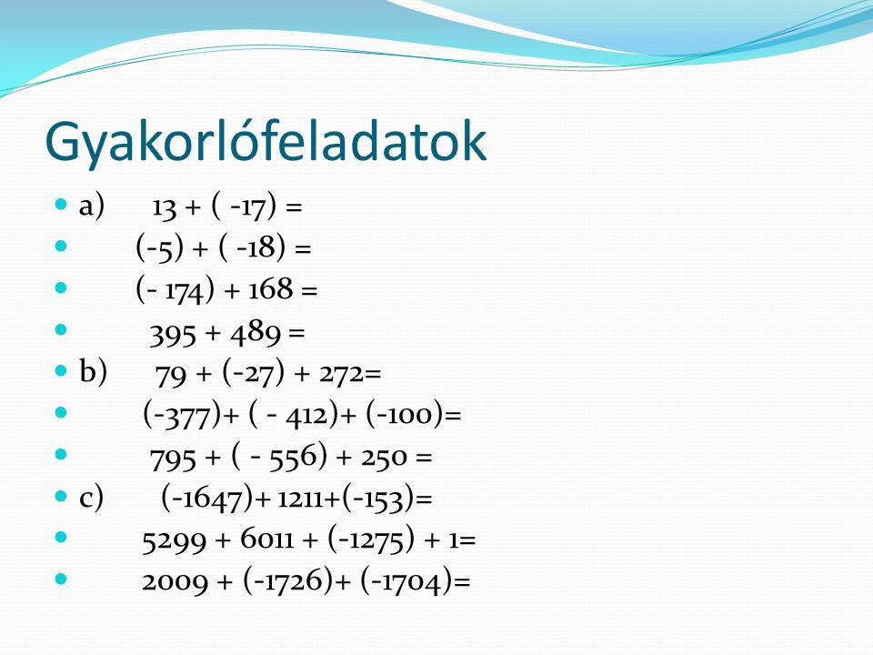 a) 13 + ( -17) = (-5) + ( -18) = (- 174) + 168 = 395 + 489 = b) 79 + (-27) + 272= (-377)+ ( - 412)+ (-100)= 795 + ( - 556) + 250 = c) (-1647)+ 1211+(-153)= 5299 + 6011 + (-1275) + 1= 2009 + (-1726)+ (-1704)= Gyakorlófeladatok