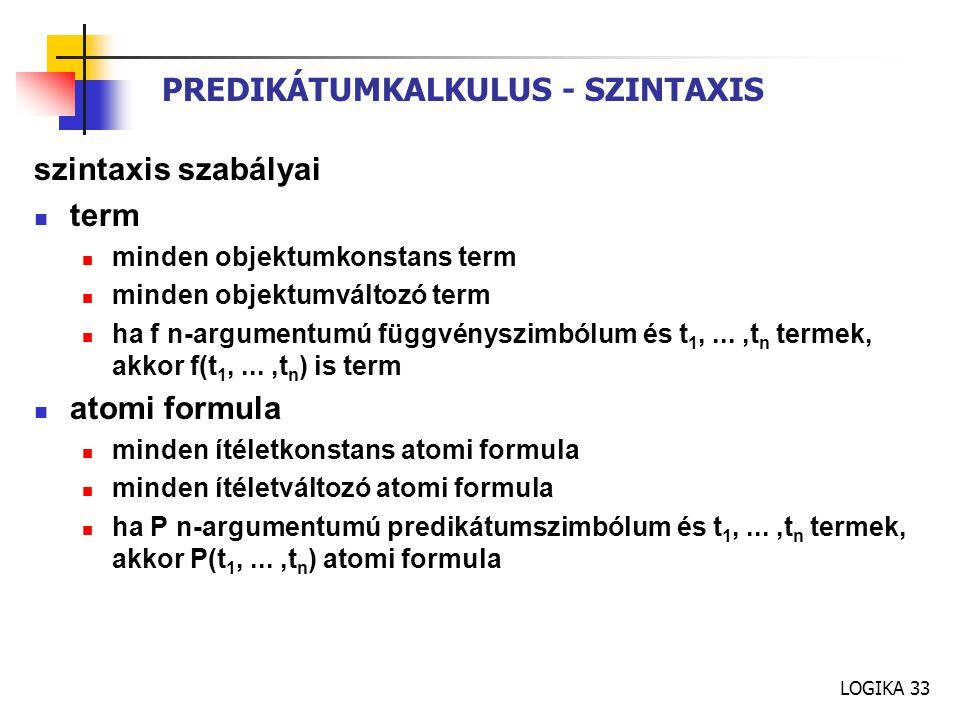 LOGIKA 33 PREDIKÁTUMKALKULUS - SZINTAXIS szintaxis szabályai term minden objektumkonstans term minden objektumváltozó term ha f n-argumentumú függvényszimbólum és t 1,...,t n termek, akkor f(t 1,...,t n ) is term atomi formula minden ítéletkonstans atomi formula minden ítéletváltozó atomi formula ha P n-argumentumú predikátumszimbólum és t 1,...,t n termek, akkor P(t 1,...,t n ) atomi formula