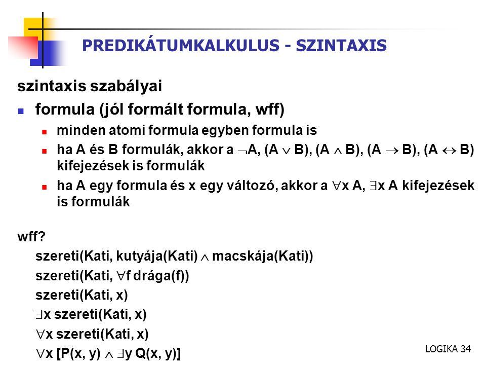 LOGIKA 34 PREDIKÁTUMKALKULUS - SZINTAXIS szintaxis szabályai formula (jól formált formula, wff) minden atomi formula egyben formula is ha A és B formulák, akkor a  A, (A  B), (A  B), (A  B), (A  B) kifejezések is formulák ha A egy formula és x egy változó, akkor a  x A,  x A kifejezések is formulák wff.