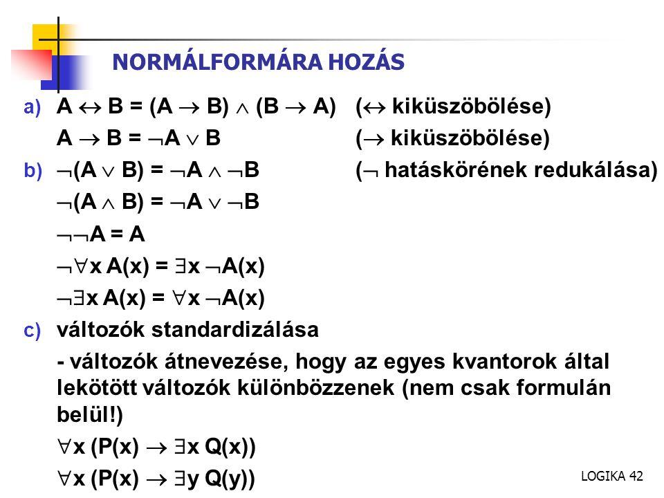 LOGIKA 42 NORMÁLFORMÁRA HOZÁS a) A  B = (A  B)  (B  A)(  kiküszöbölése) A  B =  A  B(  kiküszöbölése) b)  (A  B) =  A   B(  hatáskörének redukálása)  (A  B) =  A   B  A = A  x A(x) =  x  A(x)  x A(x) =  x  A(x) c) változók standardizálása - változók átnevezése, hogy az egyes kvantorok által lekötött változók különbözzenek (nem csak formulán belül!)  x (P(x)   x Q(x))  x (P(x)   y Q(y))