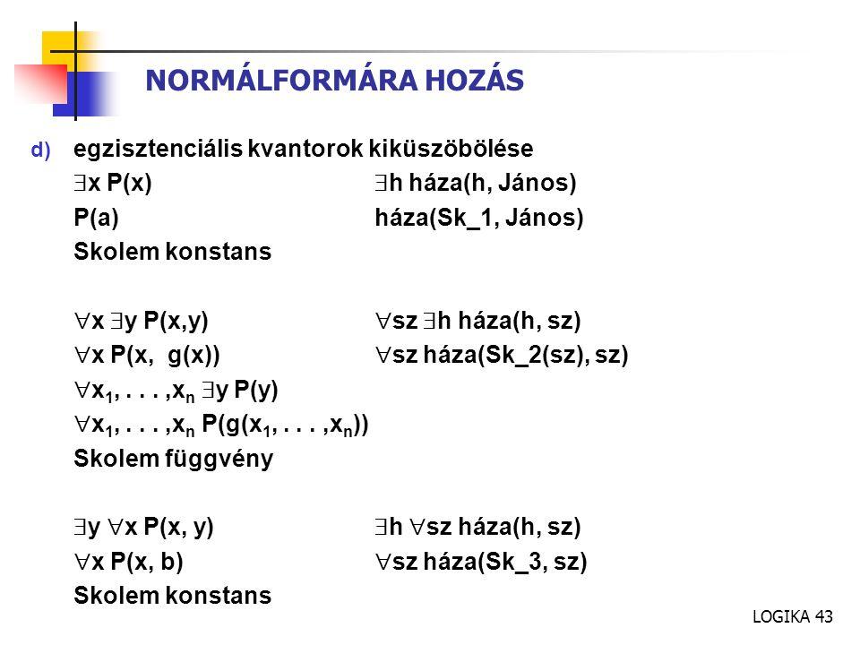 LOGIKA 43 NORMÁLFORMÁRA HOZÁS d) egzisztenciális kvantorok kiküszöbölése  x P(x)  h háza(h, János) P(a)háza(Sk_1, János) Skolem konstans  x  y P(x,y)  sz  h háza(h, sz)  x P(x, g(x))  sz háza(Sk_2(sz), sz)  x 1,...,x n  y P(y)  x 1,...,x n P(g(x 1,...,x n )) Skolem függvény  y  x P(x, y)  h  sz háza(h, sz)  x P(x, b)  sz háza(Sk_3, sz) Skolem konstans