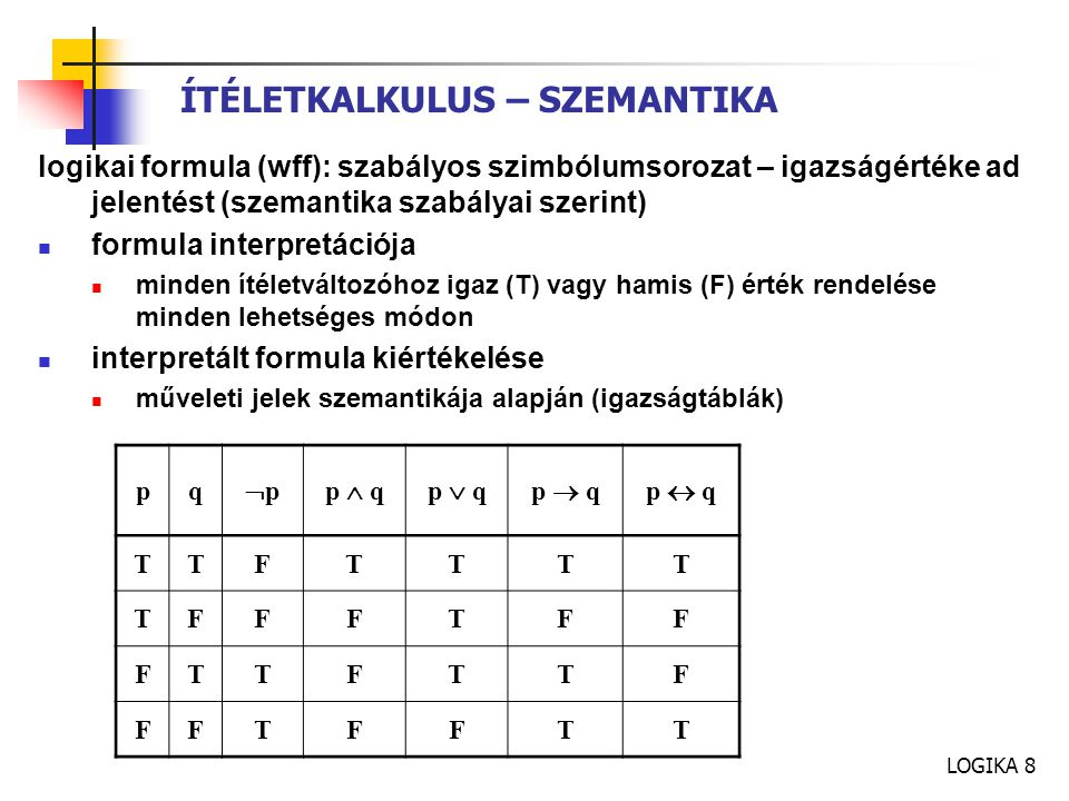 LOGIKA 8 ÍTÉLETKALKULUS – SZEMANTIKA logikai formula (wff): szabályos szimbólumsorozat – igazságértéke ad jelentést (szemantika szabályai szerint) formula interpretációja minden ítéletváltozóhoz igaz (T) vagy hamis (F) érték rendelése minden lehetséges módon interpretált formula kiértékelése műveleti jelek szemantikája alapján (igazságtáblák) pq ppp  qp  qp  qp  q TTFTTTT TFFFTFF FTTFTTF FFTFFTT