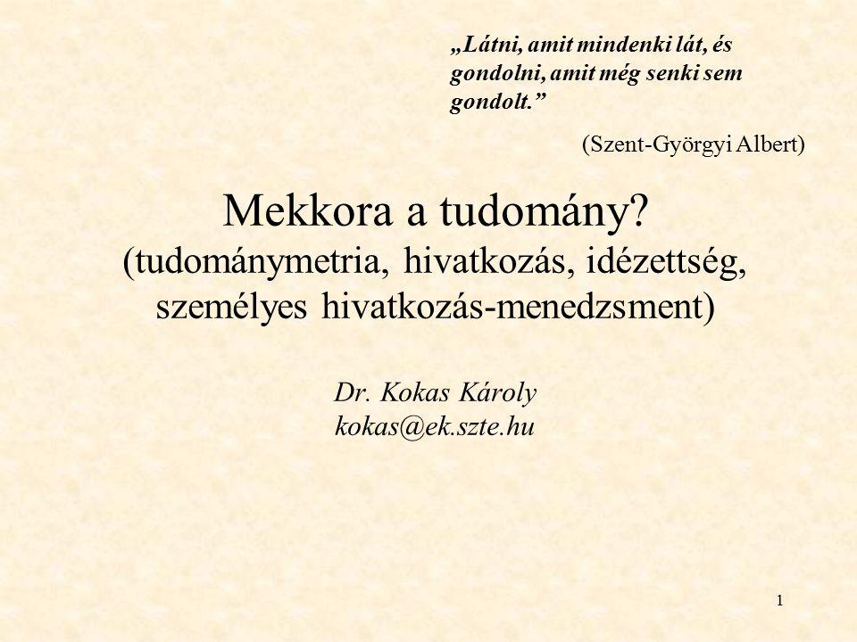 """1 Mekkora a tudomány? (tudománymetria, hivatkozás, idézettség, személyes hivatkozás-menedzsment) Dr. Kokas Károly kokas@ek.szte.hu """"Látni, amit minden"""