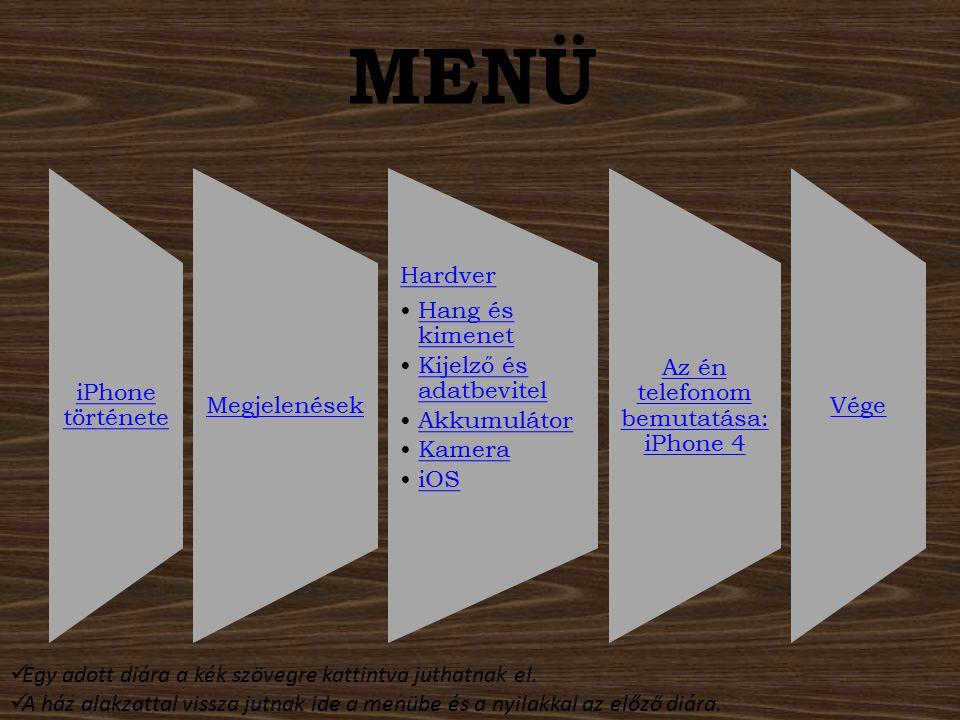 MENÜ iPhone története Megjelenések Hardver Hang és kimenetHang és kimenet Kijelző és adatbevitelKijelző és adatbevitel Akkumulátor Kamera iOS Az én te