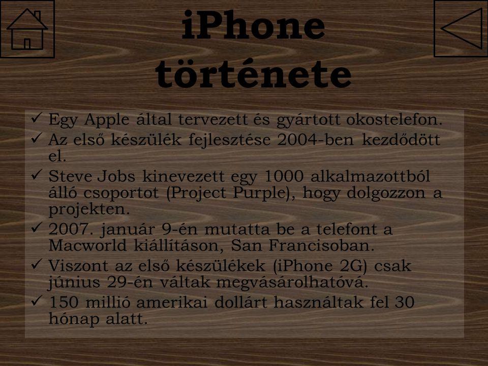 iPhone története Egy Apple által tervezett és gyártott okostelefon. Az első készülék fejlesztése 2004-ben kezdődött el. Steve Jobs kinevezett egy 1000