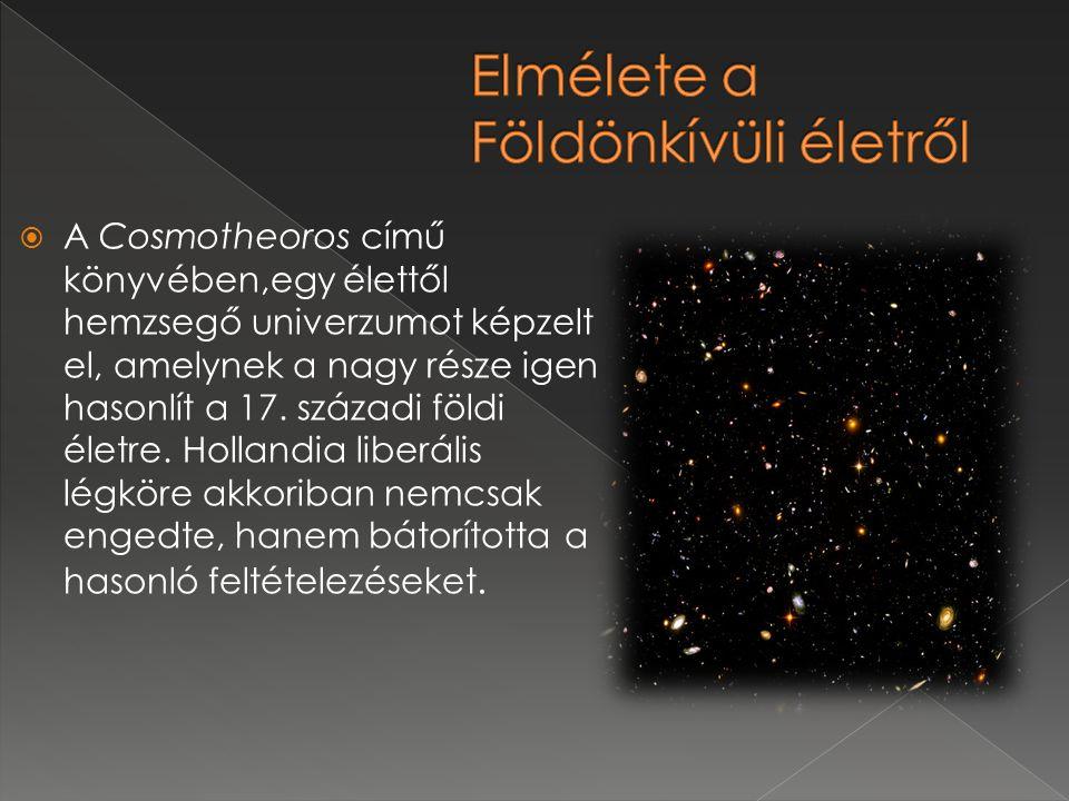  A Cosmotheoros című könyvében,egy élettől hemzsegő univerzumot képzelt el, amelynek a nagy része igen hasonlít a 17. századi földi életre. Hollandia