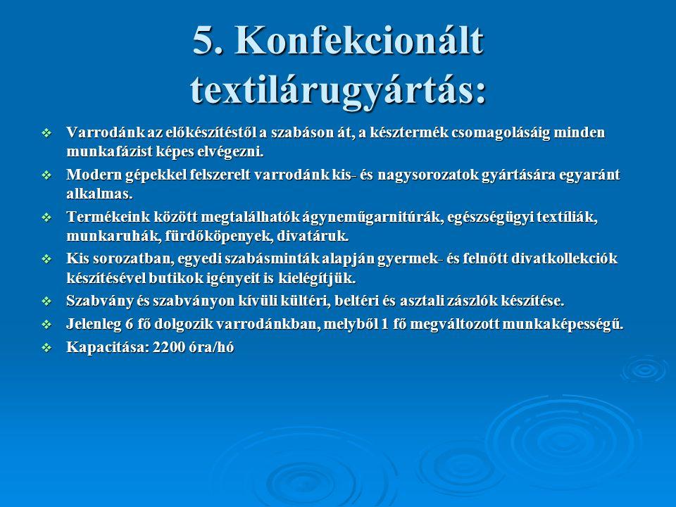 5. Konfekcionált textilárugyártás:  Varrodánk az előkészítéstől a szabáson át, a késztermék csomagolásáig minden munkafázist képes elvégezni.  Moder