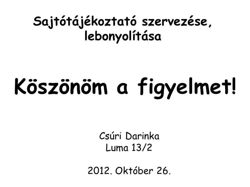 Sajtótájékoztató szervezése, lebonyolítása Csúri Darinka Luma 13/2 2012. Október 26. Köszönöm a figyelmet!