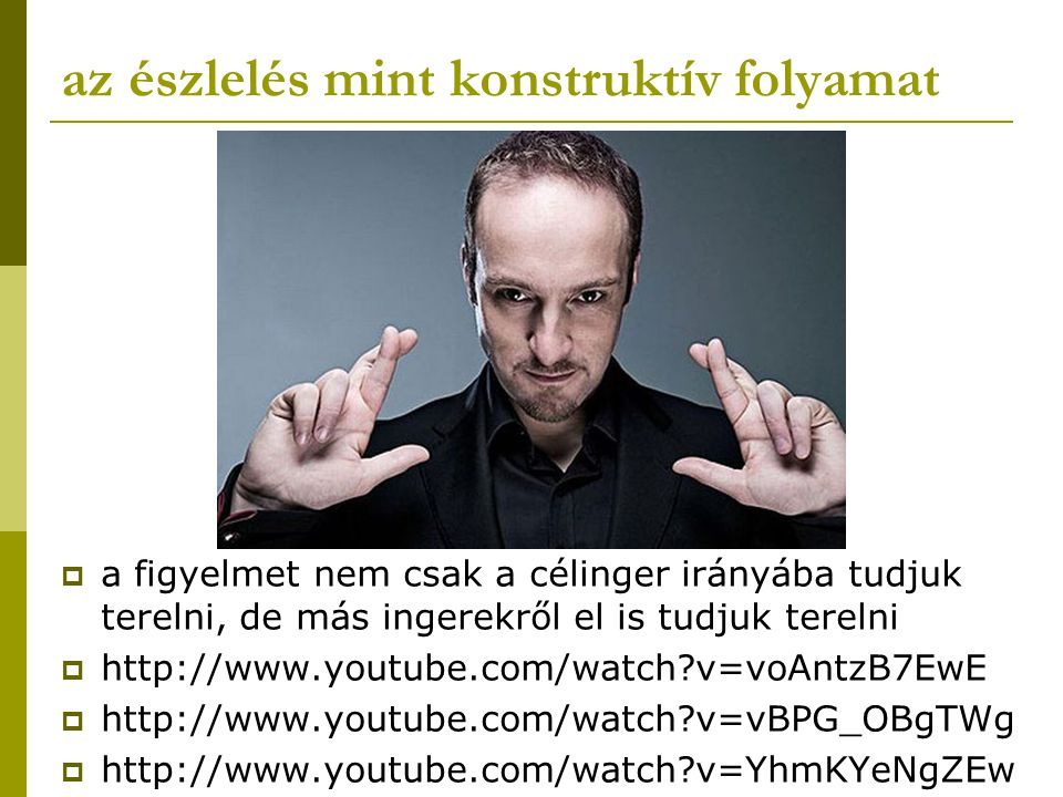 az észlelés mint konstruktív folyamat  a figyelmet nem csak a célinger irányába tudjuk terelni, de más ingerekről el is tudjuk terelni  http://www.youtube.com/watch?v=voAntzB7EwE  http://www.youtube.com/watch?v=vBPG_OBgTWg  http://www.youtube.com/watch?v=YhmKYeNgZEw
