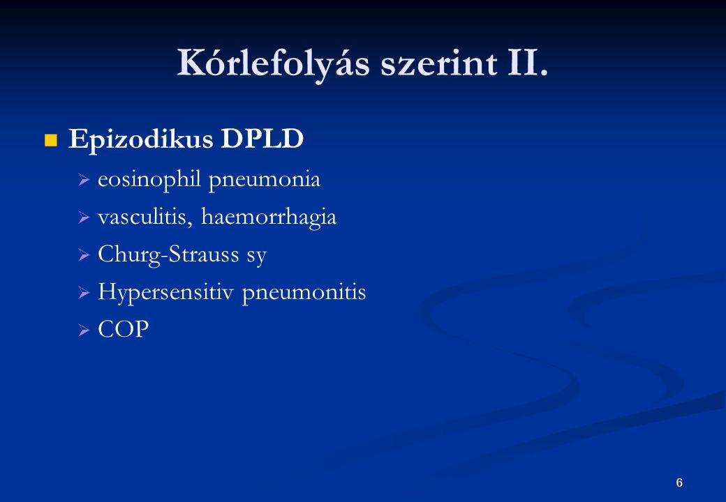 6 Kórlefolyás szerint II. Epizodikus DPLD   eosinophil pneumonia   vasculitis, haemorrhagia   Churg-Strauss sy   Hypersensitiv pneumonitis  