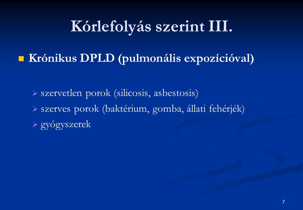 7 Kórlefolyás szerint III. Krónikus DPLD (pulmonális expozícióval)   szervetlen porok (silicosis, asbestosis)   szerves porok (baktérium, gomba, á