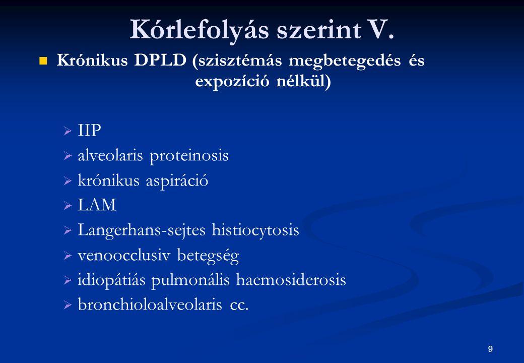 9 Kórlefolyás szerint V. Krónikus DPLD (szisztémás megbetegedés és expozíció nélkül)   IIP   alveolaris proteinosis   krónikus aspiráció   LAM