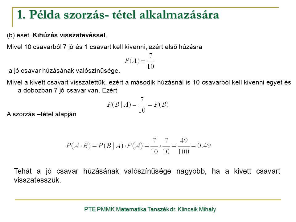 1. Példa szorzás- tétel alkalmazására PTE PMMK Matematika Tanszék dr. Klincsik Mihály (b) eset. Kihúzás visszatevéssel. Mivel 10 csavarból 7 jó és 1 c