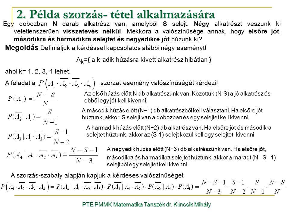 2. Példa szorzás- tétel alkalmazására PTE PMMK Matematika Tanszék dr. Klincsik Mihály Egy dobozban N darab alkatrész van, amelyből S selejt. Négy alka