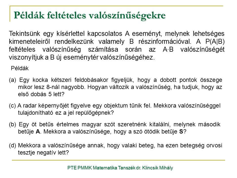 Példák feltételes valószínűségekre PTE PMMK Matematika Tanszék dr. Klincsik Mihály Tekintsünk egy kísérlettel kapcsolatos A eseményt, melynek lehetség