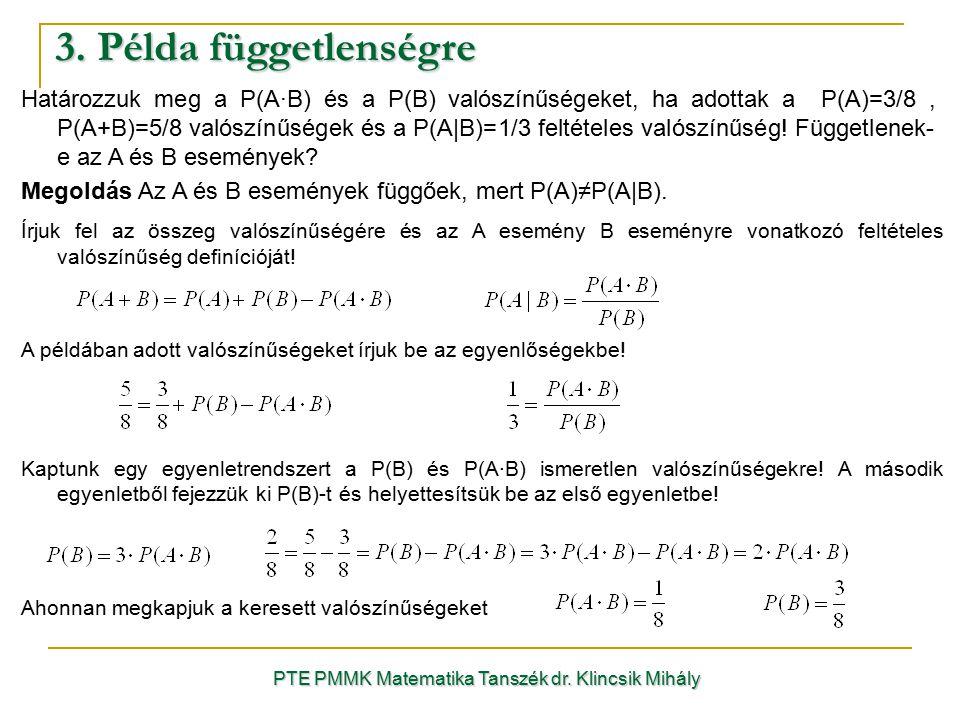 3. Példa függetlenségre PTE PMMK Matematika Tanszék dr. Klincsik Mihály Határozzuk meg a P(A·B) és a P(B) valószínűségeket, ha adottak a P(A)=3/8, P(A