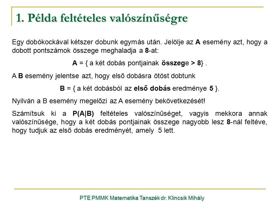 1. Példa feltételes valószínűségre PTE PMMK Matematika Tanszék dr. Klincsik Mihály Egy dobókockával kétszer dobunk egymás után. Jelölje az A esemény a