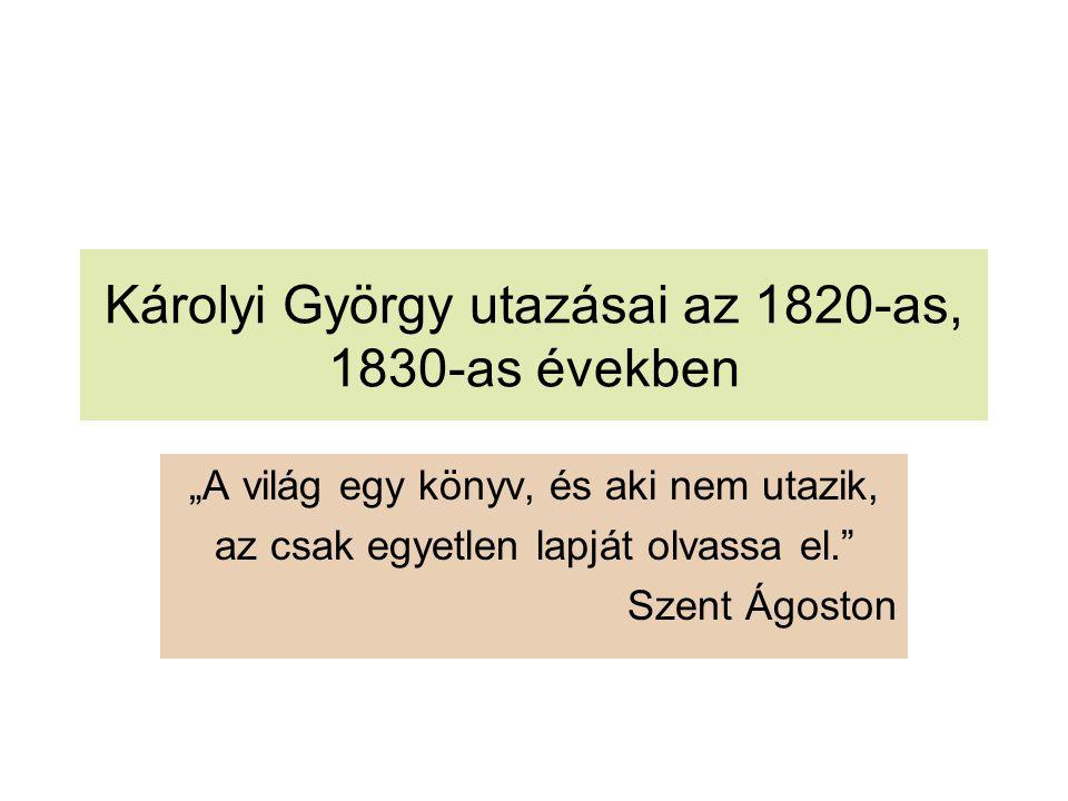 """Károlyi György utazásai az 1820-as, 1830-as években """"A világ egy könyv, és aki nem utazik, az csak egyetlen lapját olvassa el."""" Szent Ágoston"""