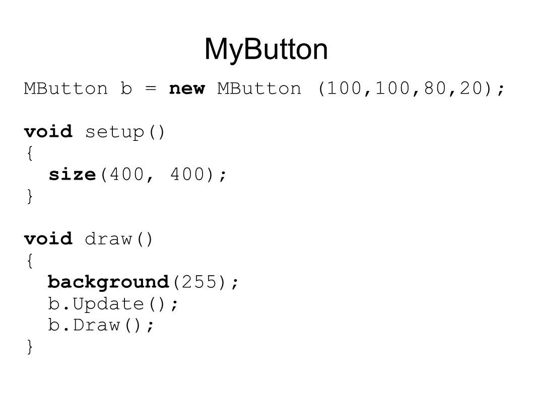 MyButton MButton b = new MButton (100,100,80,20); void setup()‏ { size(400, 400); } void draw()‏ { background(255); b.Update(); b.Draw(); }