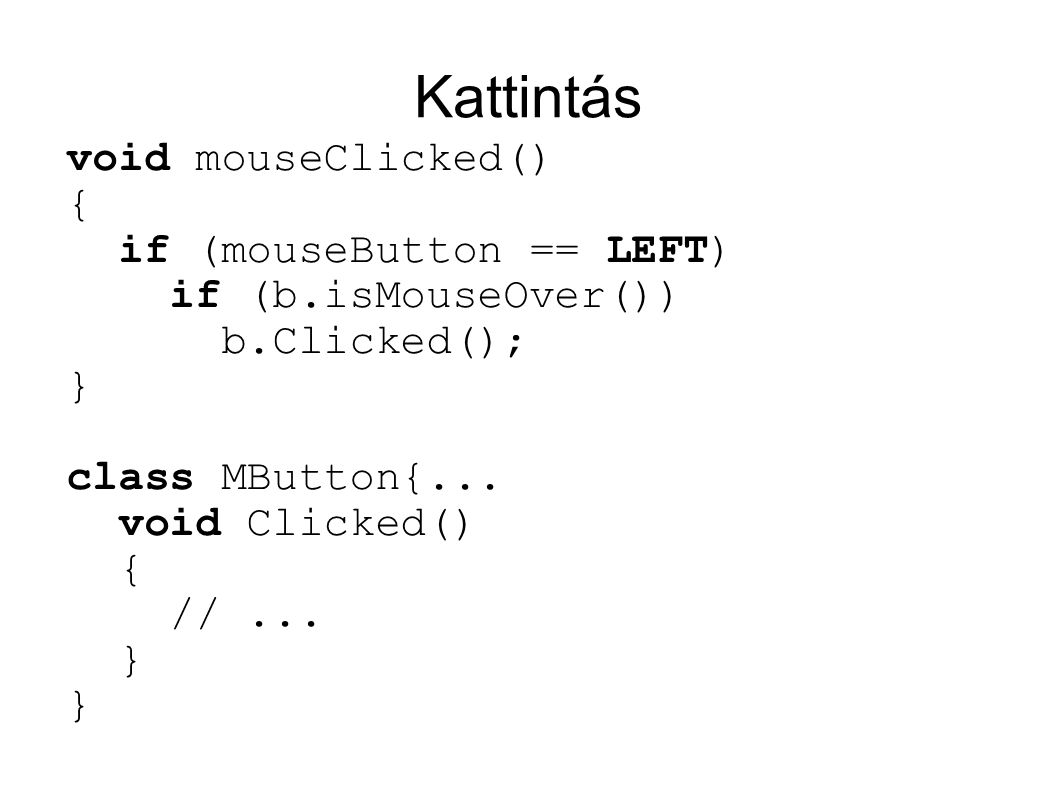 Kattintás void mouseClicked() { if (mouseButton == LEFT) if (b.isMouseOver()) b.Clicked(); } class MButton{...