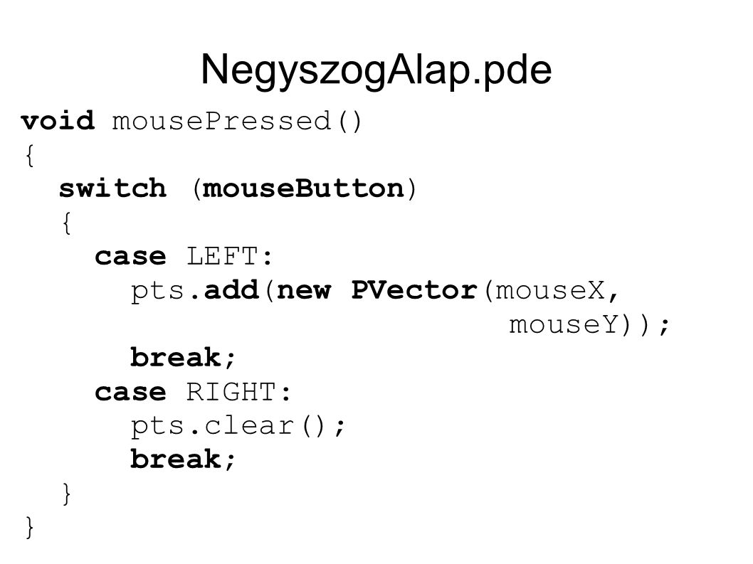 NegyszogAlap.pde void mousePressed() { switch (mouseButton) { case LEFT: pts.add(new PVector(mouseX, mouseY)); break; case RIGHT: pts.clear(); break;