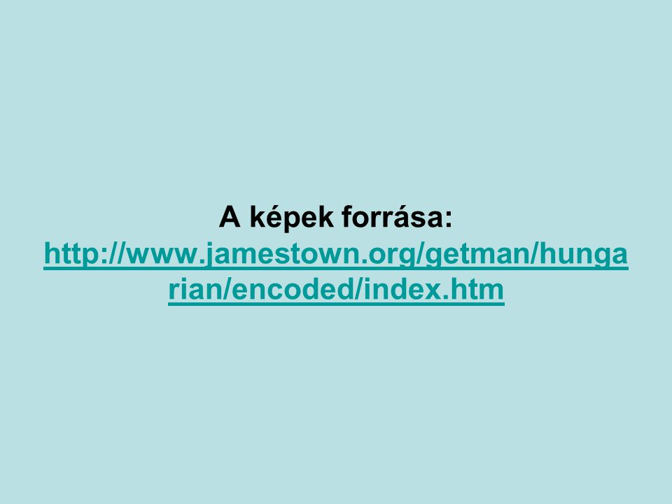 A képek forrása: http://www.jamestown.org/getman/hunga rian/encoded/index.htm http://www.jamestown.org/getman/hunga rian/encoded/index.htm