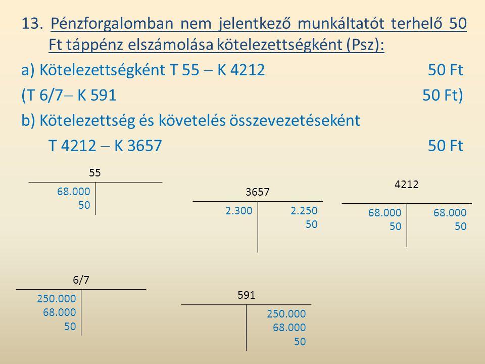 13. Pénzforgalomban nem jelentkező munkáltatót terhelő 50 Ft táppénz elszámolása kötelezettségként (Psz): a) Kötelezettségként T 55  K 421250 Ft (T 6