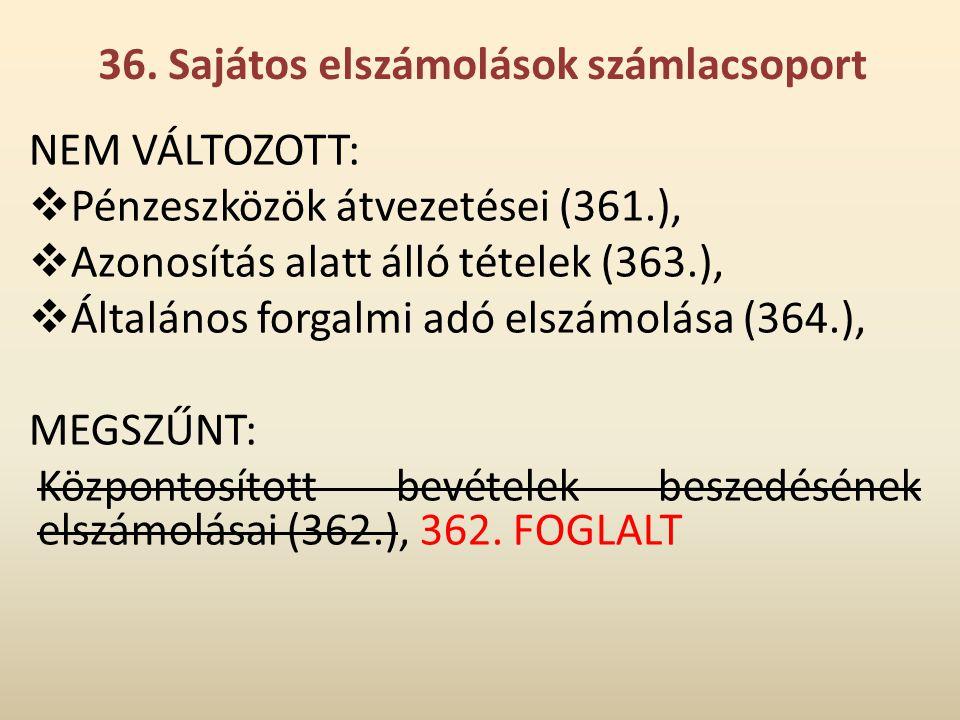 36. Sajátos elszámolások számlacsoport NEM VÁLTOZOTT:  Pénzeszközök átvezetései (361.),  Azonosítás alatt álló tételek (363.),  Általános forgalmi