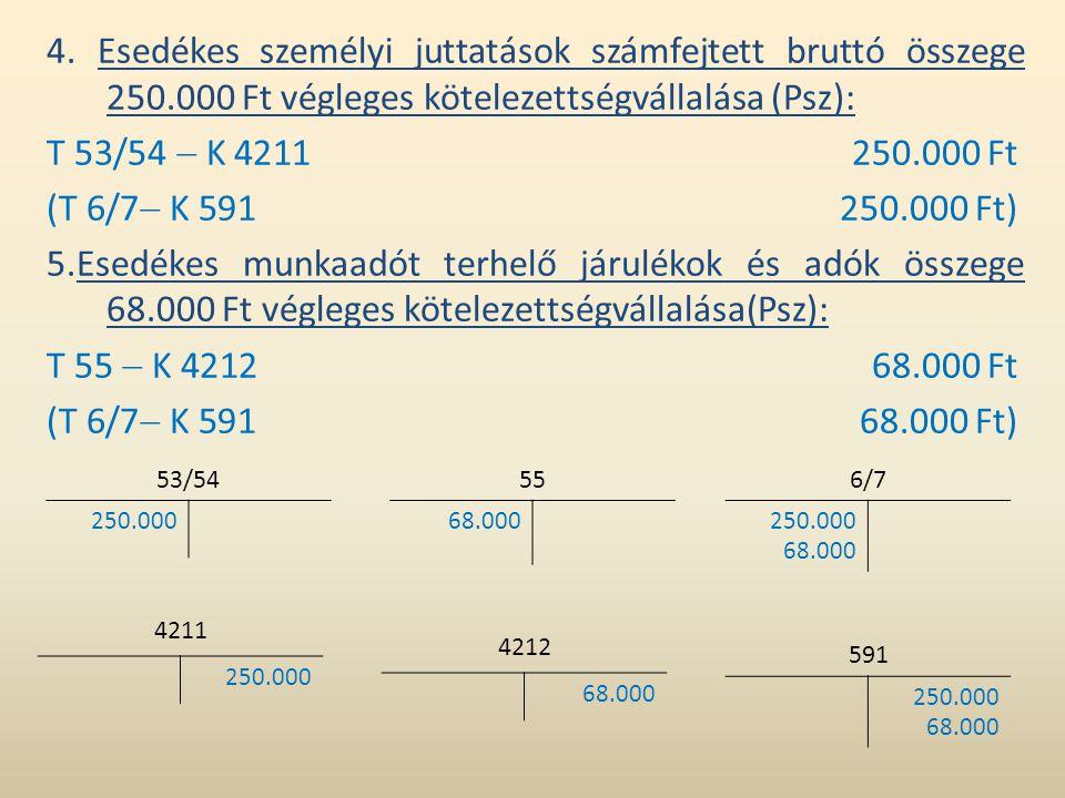 4. Esedékes személyi juttatások számfejtett bruttó összege 250.000 Ft végleges kötelezettségvállalása (Psz): T 53/54  K 4211250.000 Ft (T 6/7  K 591