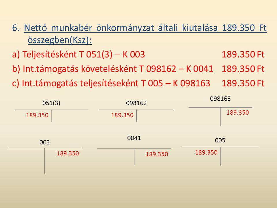 6. Nettó munkabér önkormányzat általi kiutalása 189.350 Ft összegben(Ksz): a) Teljesítésként T 051(3)  K 003189.350 Ft b) Int.támogatás követelésként
