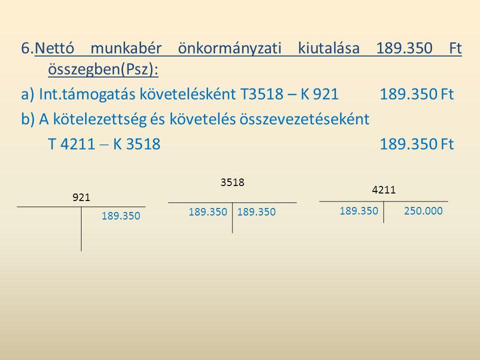 6.Nettó munkabér önkormányzati kiutalása 189.350 Ft összegben(Psz): a) Int.támogatás követelésként T3518 – K 921189.350 Ft b) A kötelezettség és követ