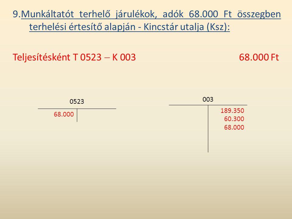 9.Munkáltatót terhelő járulékok, adók 68.000 Ft összegben terhelési értesítő alapján - Kincstár utalja (Ksz): Teljesítésként T 0523  K 00368.000 Ft 0