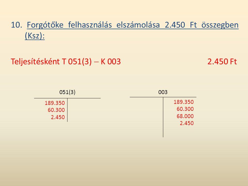 10. Forgótőke felhasználás elszámolása 2.450 Ft összegben (Ksz): Teljesítésként T 051(3)  K 0032.450 Ft 003 189.350 60.300 68.000 2.450 051(3) 189.35