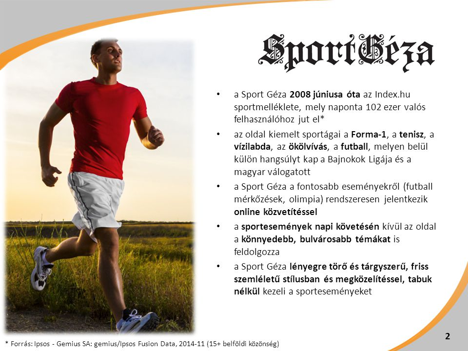 a Sport Géza 2008 júniusa óta az Index.hu sportmelléklete, mely naponta 102 ezer valós felhasználóhoz jut el* az oldal kiemelt sportágai a Forma-1, a
